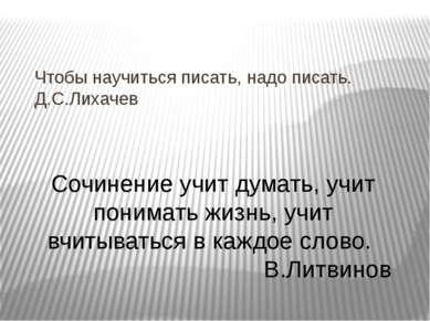 Чтобы научиться писать, надо писать. Д.С.Лихачев Сочинение учит думать, учит ...