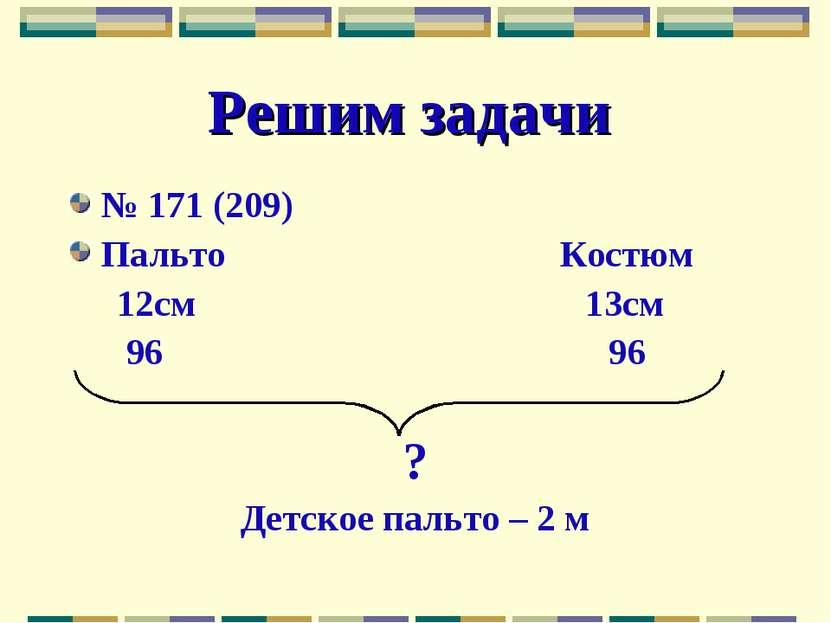 Решим задачи № 171 (209) Пальто Костюм 12см 13см 96 96 ? Детское пальто – 2 м