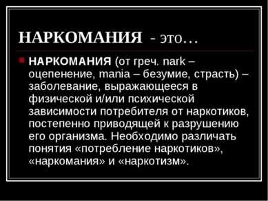 НАРКОМАНИЯ - это… НАРКОМАНИЯ (от греч. nark – оцепенение, mania – безумие, ст...