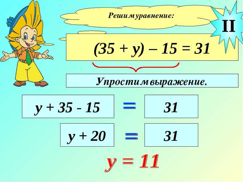 Решим уравнение: (35 + у) – 15 = 31 у + 35 - 15 31 II у + 20 31 Упростим выра...