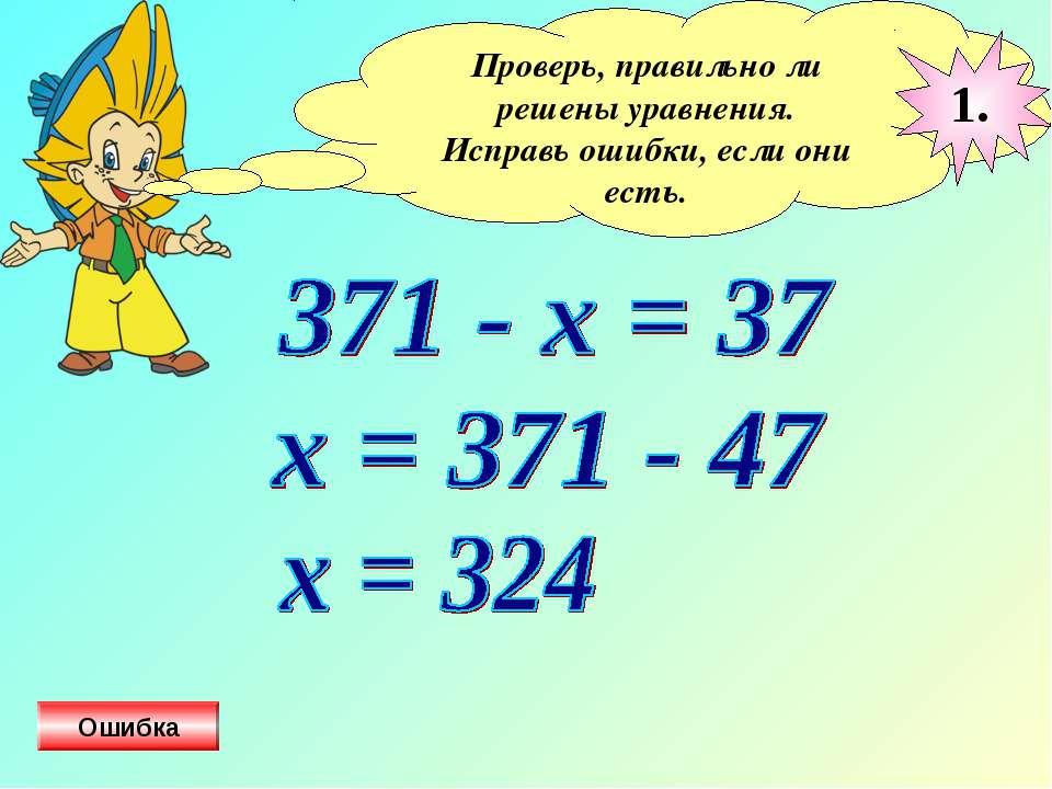 Проверь, правильно ли решены уравнения. Исправь ошибки, если они есть. 1. Ошибка