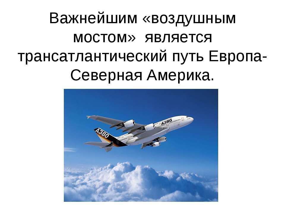 Важнейшим «воздушным мостом» является трансатлантический путь Европа- Северна...