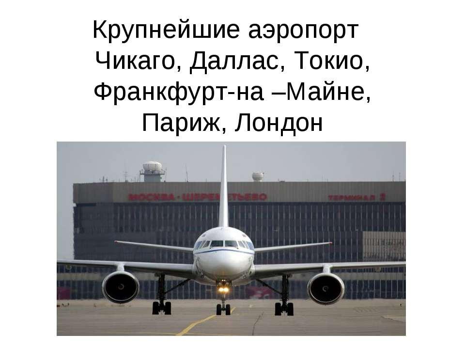 Крупнейшие аэропорт Чикаго, Даллас, Токио, Франкфурт-на –Майне, Париж, Лондон