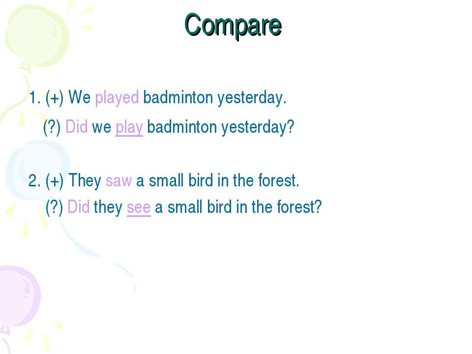 Compare 1. (+) We played badminton yesterday. (?) Did we play badminton yeste...