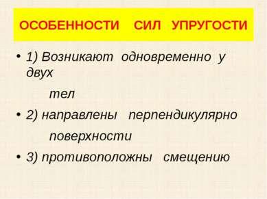 ОСОБЕННОСТИ СИЛ УПРУГОСТИ 1) Возникают одновременно у двух тел 2) направлены ...