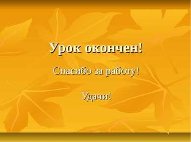 Урок окончен! Спасибо за работу! Удачи!