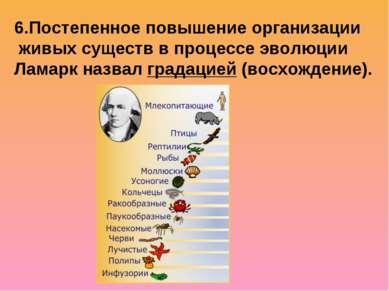 6.Постепенное повышение организации живых существ в процессе эволюции Ламарк ...