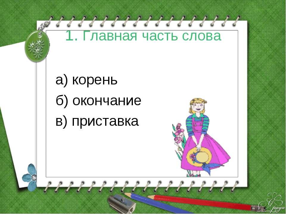 1. Главная часть слова а) корень б) окончание в) приставка