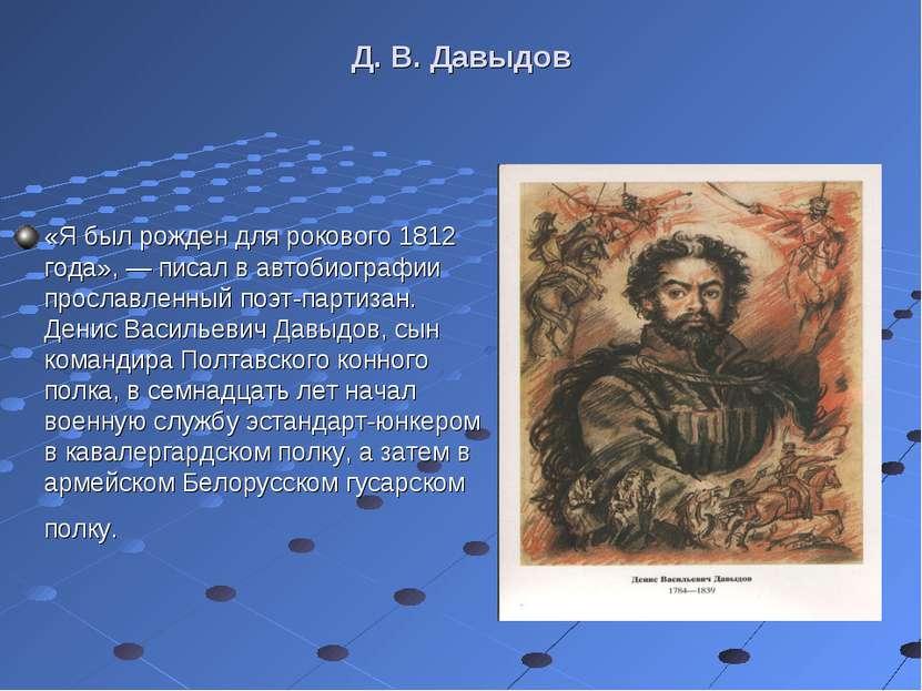 Д. В. Давыдов «Я был рожден для рокового 1812 года», — писал в автобиографии ...
