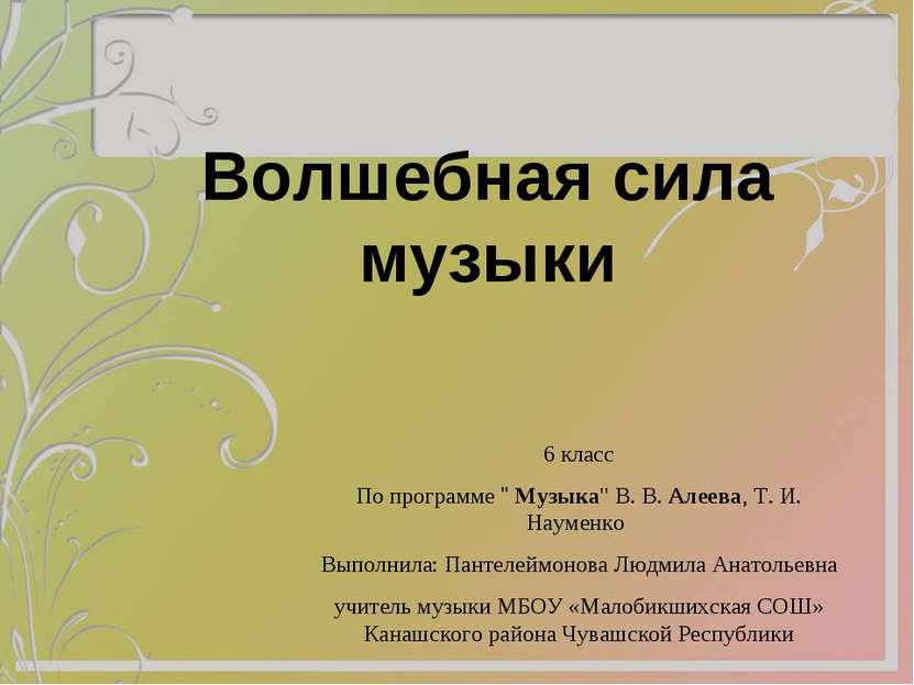 """Волшебная сила музыки 6 класс По программе """" Музыка"""" В. В. Алеева, Т. И. Наум..."""