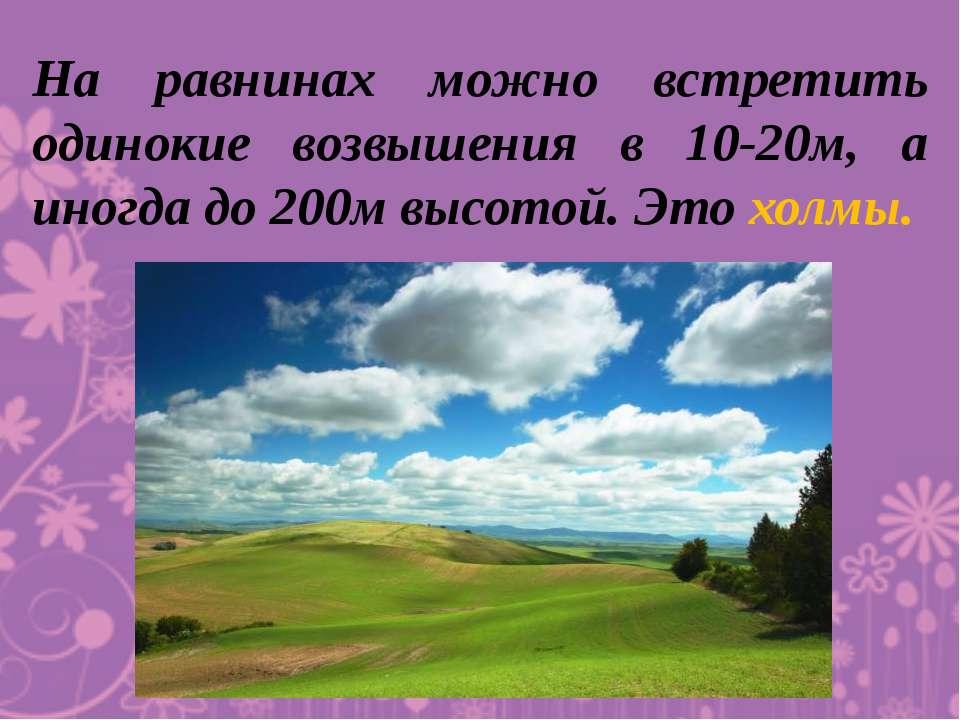 На равнинах можно встретить одинокие возвышения в 10-20м, а иногда до 200м вы...