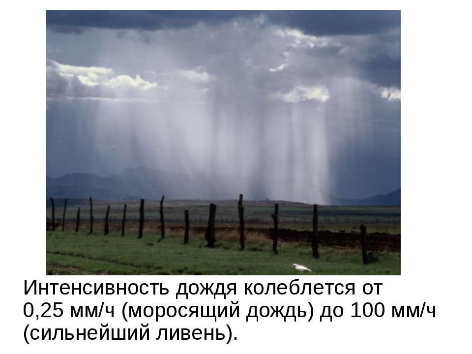 Интенсивность дождя колеблется от 0,25мм/ч (моросящий дождь) до 100 мм/ч (си...