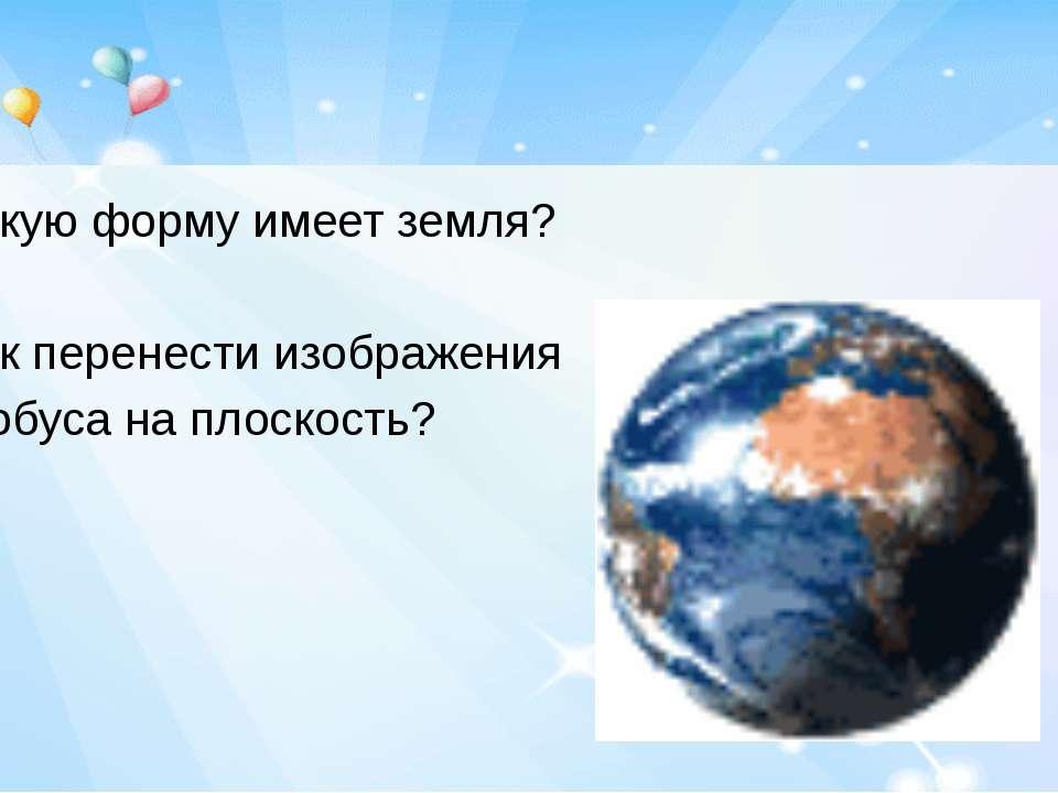Какую форму имеет земля? Как перенести изображения с глобуса на плоскость?