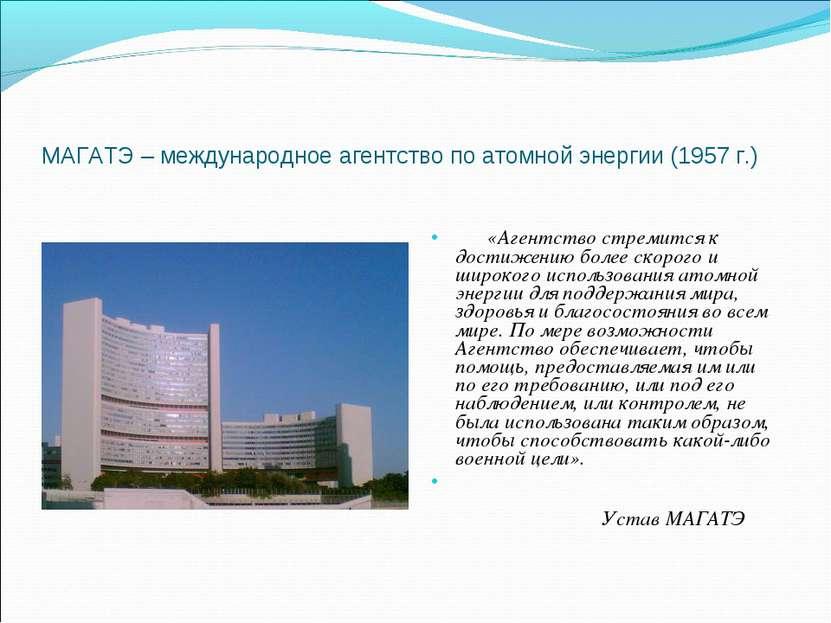 МАГАТЭ – международное агентство по атомной энергии (1957 г.)  «Агентство ст...