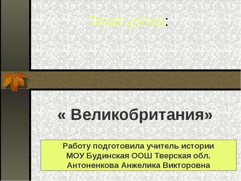 Тема урока: « Великобритания» Работу подготовила учитель истории МОУ Будинска...