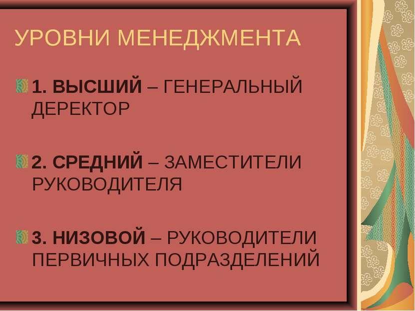 УРОВНИ МЕНЕДЖМЕНТА 1. ВЫСШИЙ – ГЕНЕРАЛЬНЫЙ ДЕРЕКТОР 2. СРЕДНИЙ – ЗАМЕСТИТЕЛИ ...