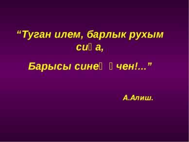"""""""Туган илем, барлык рухым сиңа, Барысы синең өчен!..."""" А.Алиш."""