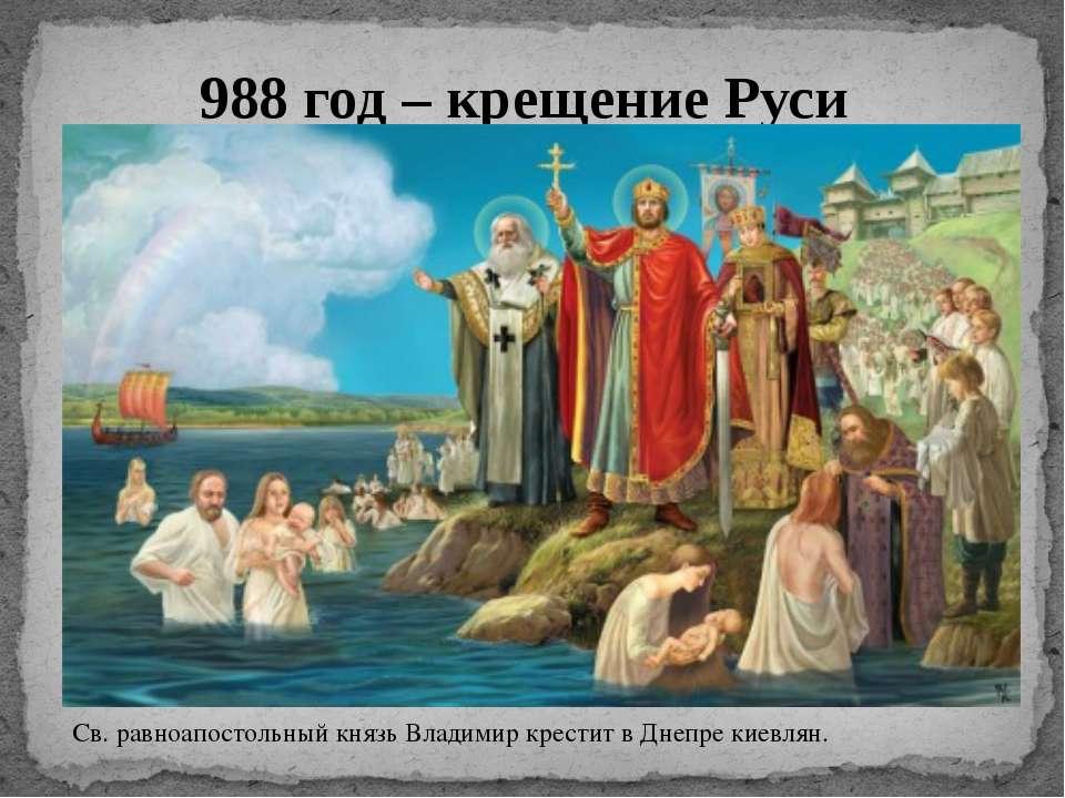 988 год – крещение Руси Св. равноапостольный князь Владимир крестит в Днепре ...