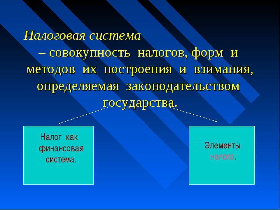 Налоговая система – совокупность налогов, форм и методов их построения и взим...