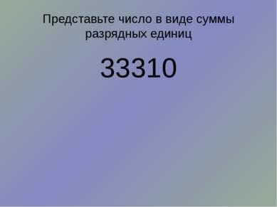 Представьте число в виде суммы разрядных единиц 33310