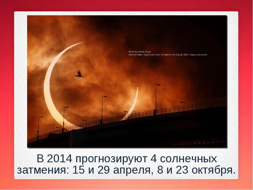 В 2014 прогнозируют 4 солнечных затмения: 15 и 29 апреля, 8 и 23 октября.