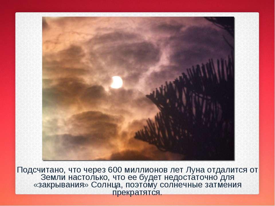 Подсчитано, что через 600 миллионов лет Луна отдалится от Земли настолько, чт...