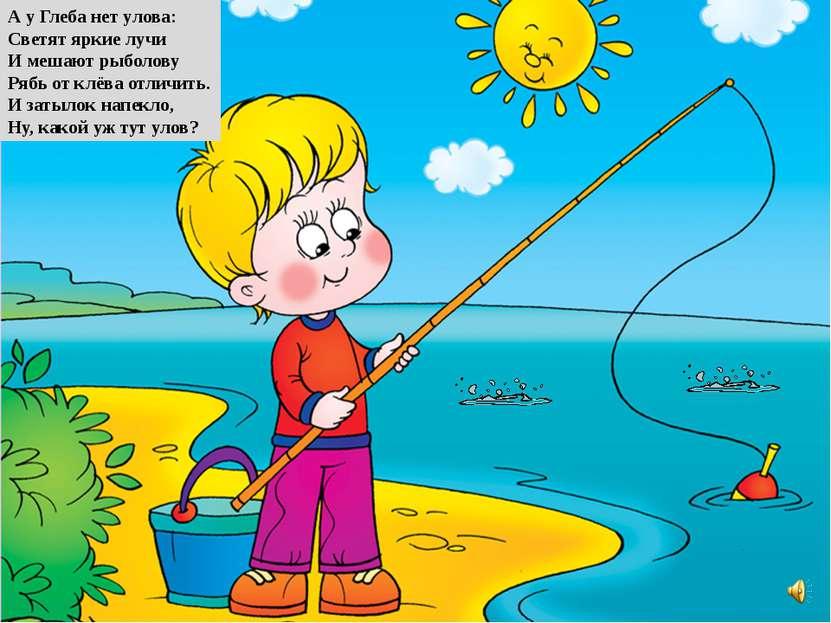 А у Глеба нет улова: Светят яркие лучи И мешают рыболову Рябь от клёва отличи...