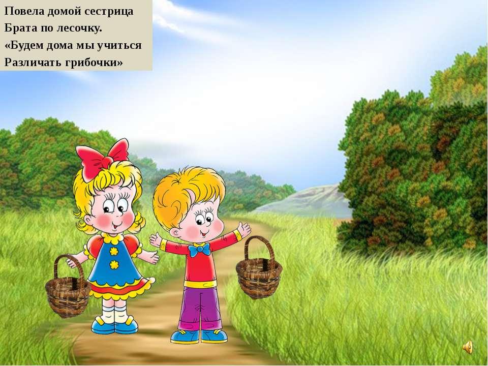 Повела домой сестрица Брата по лесочку. «Будем дома мы учиться Различать гриб...