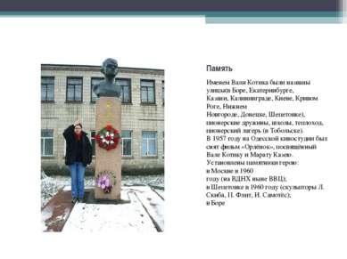 Именем Вали Котика были названы улицы(вБоре,Екатеринбурге, Казани...