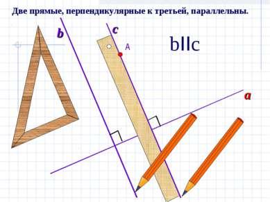 А a b c bIIc Две прямые, перпендикулярные к третьей, параллельны.