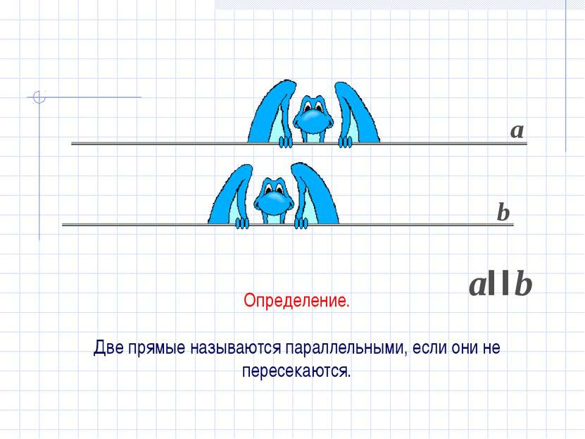 Определение. Две прямые называются параллельными, если они не пересекаются. а...