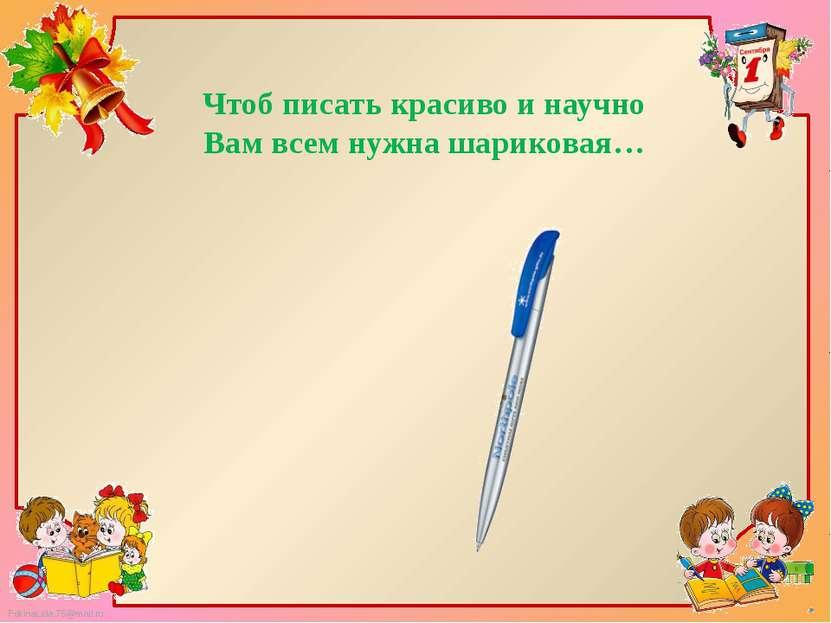 Чтоб писать красиво и научно Вам всем нужна шариковая… FokinaLida.75@mail.ru