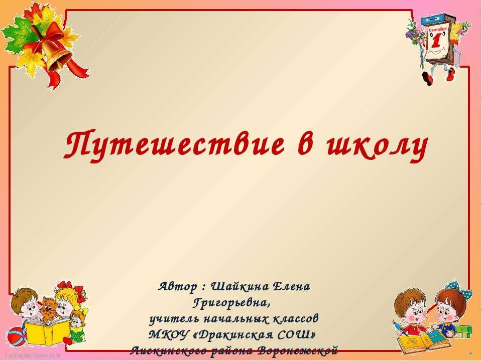Путешествие в школу Автор : Шайкина Елена Григорьевна, учитель начальных клас...