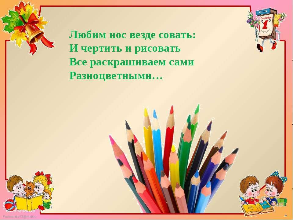 Любим нос везде совать: И чертить и рисовать Все раскрашиваем сами Разноцветн...