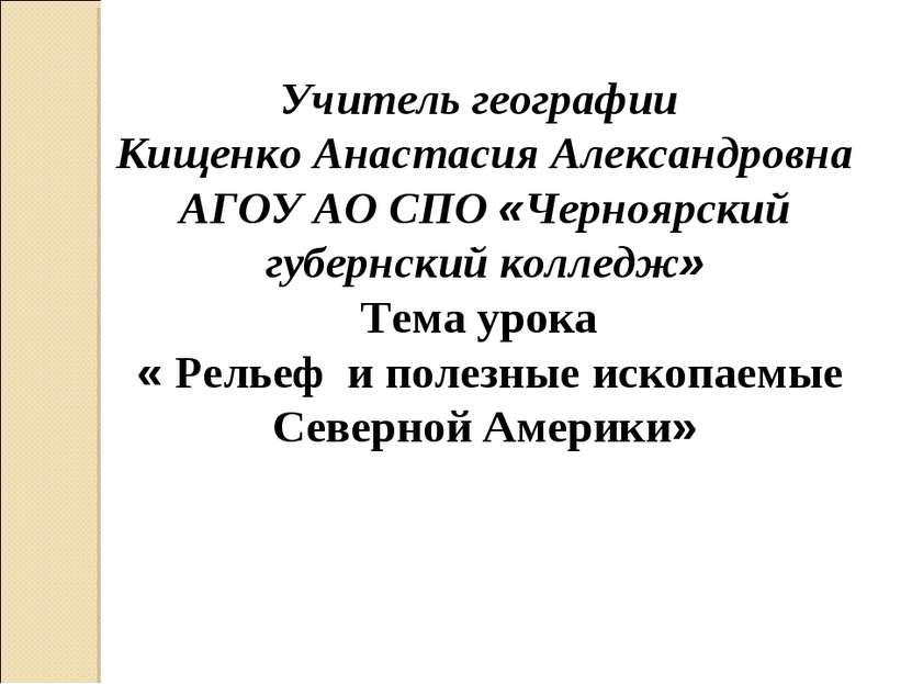 Учитель географии Кищенко Анастасия Александровна АГОУ АО СПО «Черноярский гу...