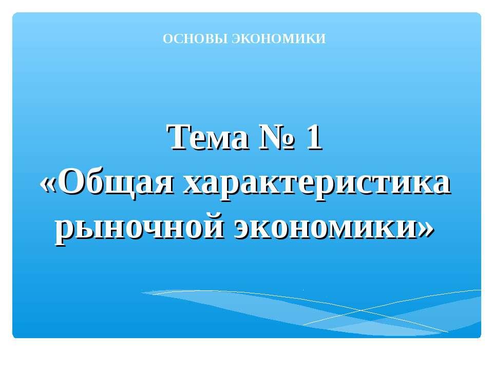 Тема № 1 «Общая характеристика рыночной экономики» ОСНОВЫ ЭКОНОМИКИ
