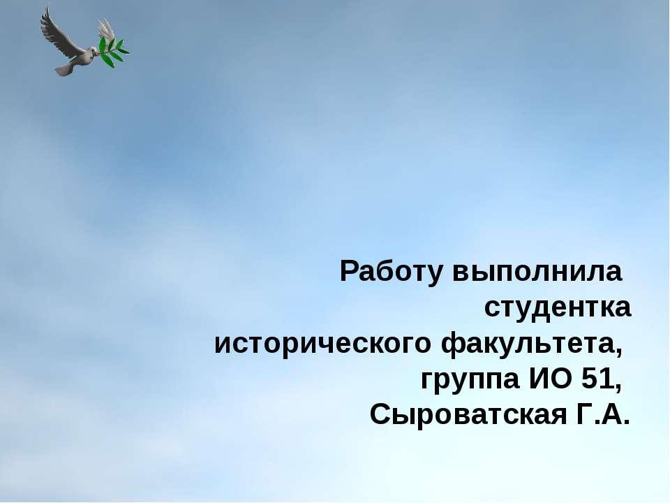 Работу выполнила студентка исторического факультета, группа ИО 51, Сыроватска...