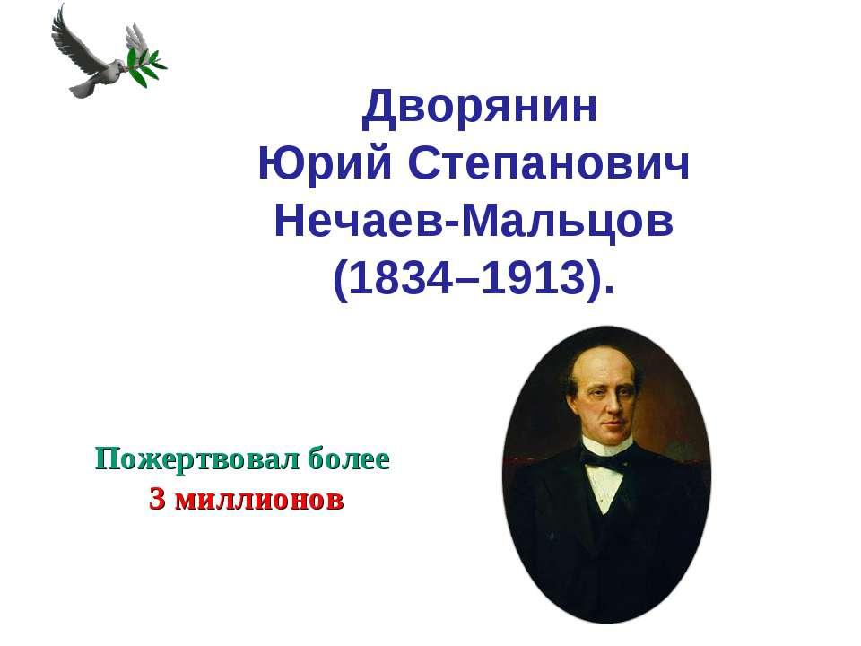Дворянин Юрий Степанович Нечаев-Мальцов (1834–1913). Пожертвовал более 3 ми...