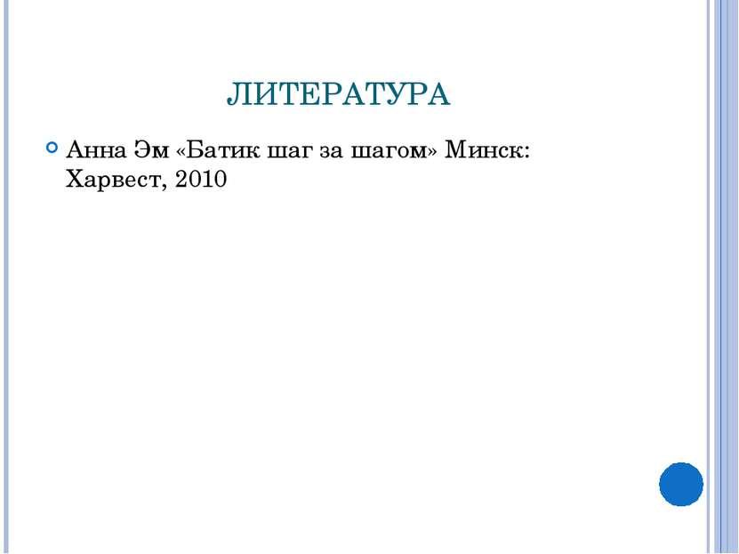 ЛИТЕРАТУРА Анна Эм «Батик шаг за шагом» Минск: Харвест, 2010