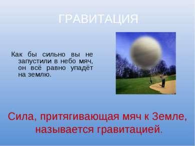 ГРАВИТАЦИЯ Как бы сильно вы не запустили в небо мяч, он всё равно упадёт на з...