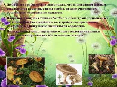 Любителям грибов нужно знать также, что по новейшим данным токсикологов некот...