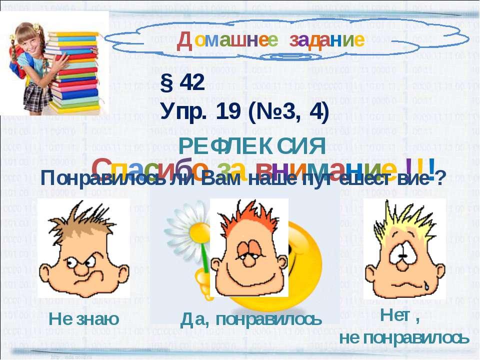 Домашнее задание § 42 Упр. 19 (№ 3, 4) Спасибо за внимание !!! РЕФЛЕКСИЯ Да, ...