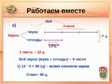 Работаем вместе №6 мука отходы Зерно а) 12 ц 3 части 1 часть ? ц 1 часть – 12...