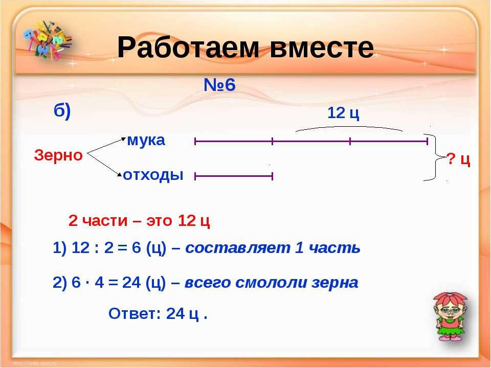 Работаем вместе №6 мука отходы Зерно б) 12 ц ? ц 2 части – это 12 ц 1) 12 : 2...