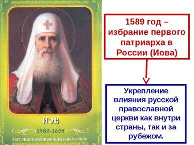 1589 год – избрание первого патриарха в России (Иова) Укрепление влияния русс...