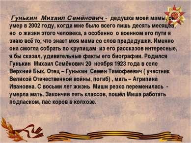 Гунькин Михаил Семёнович - дедушка моей мамы, он умер в 2002 году, когда мне ...