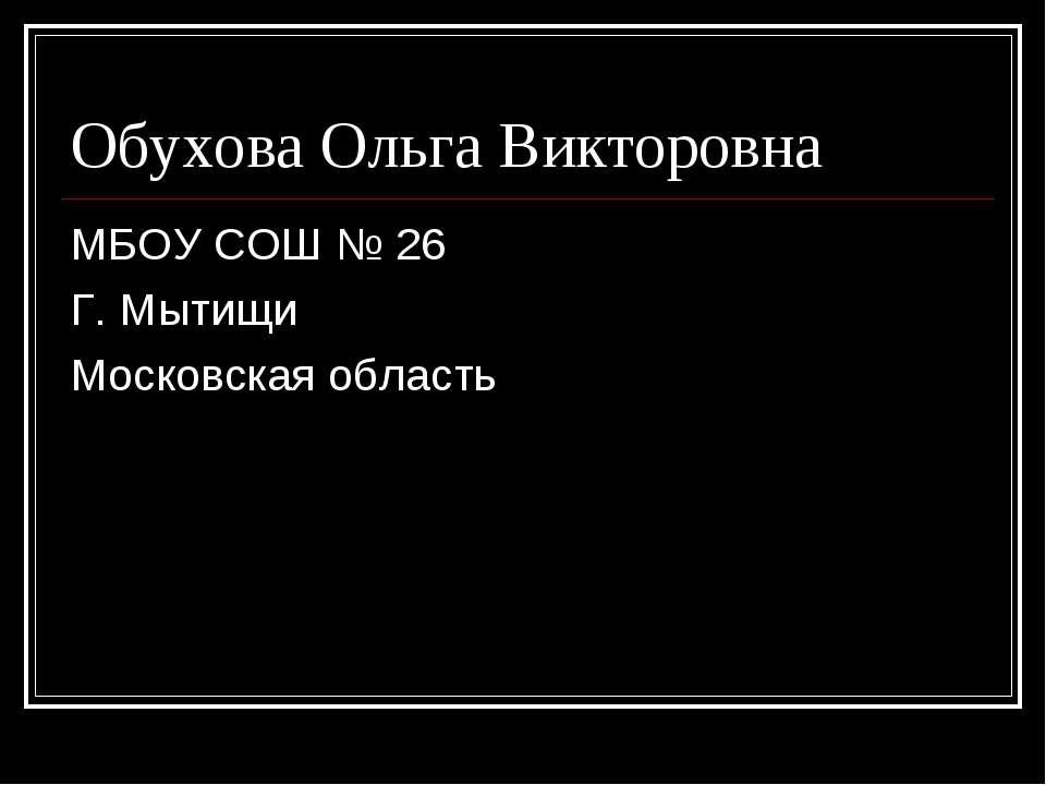 Обухова Ольга Викторовна МБОУ СОШ № 26 Г. Мытищи Московская область