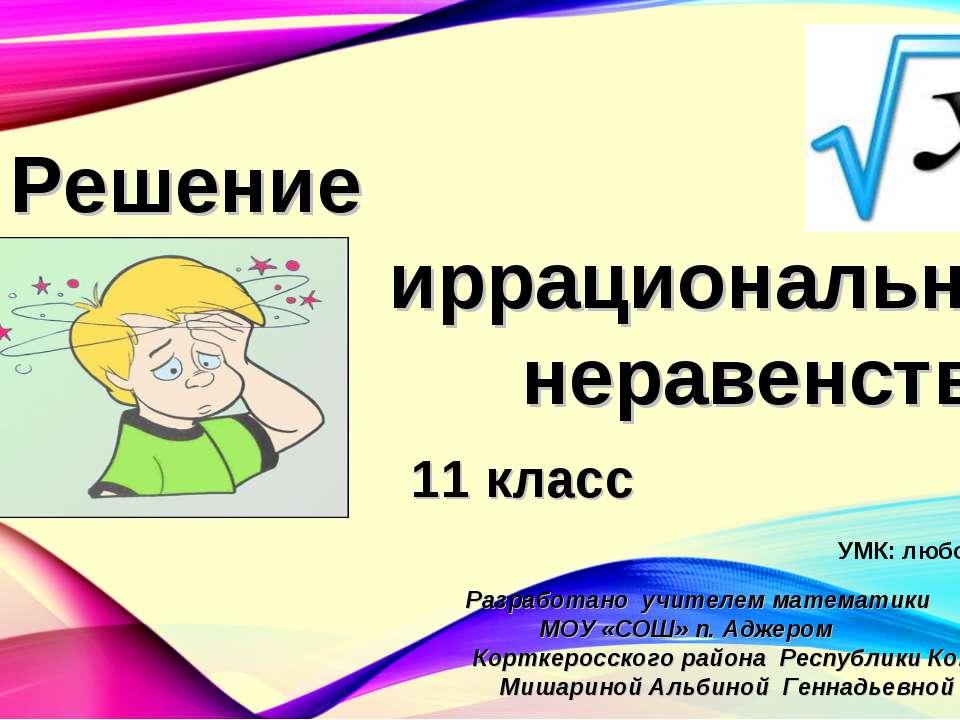 Решение иррациональных неравенств 11 класс Разработано учителем математики МО...