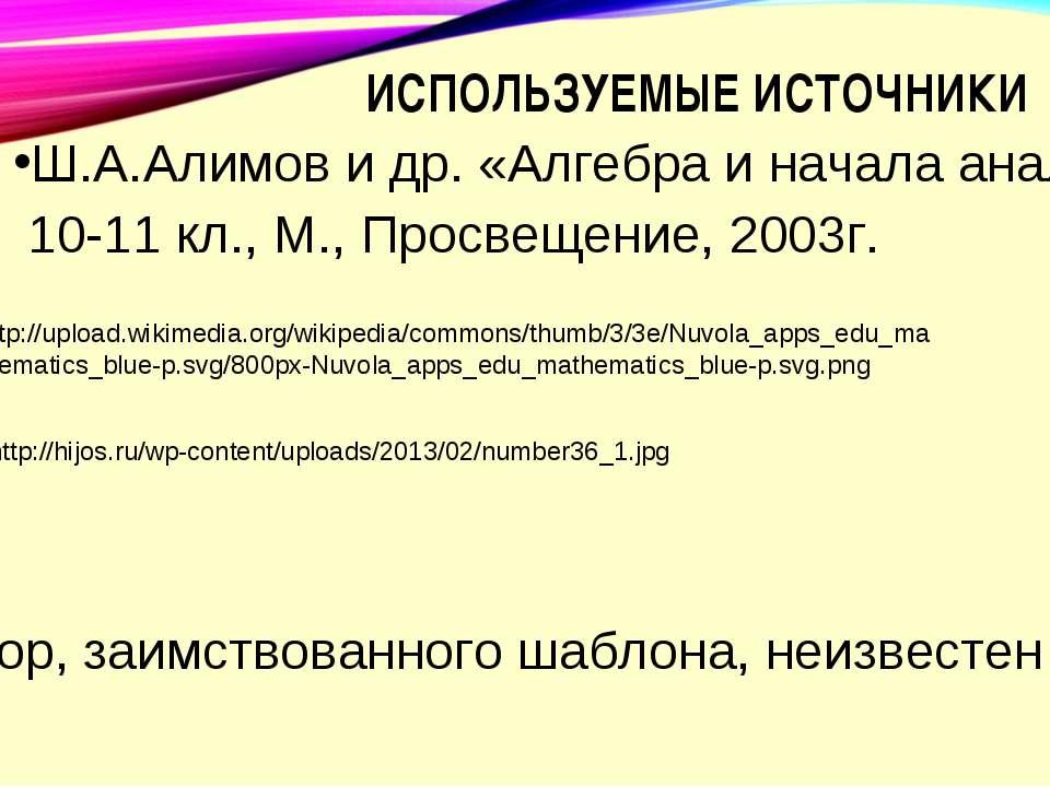 ИСПОЛЬЗУЕМЫЕ ИСТОЧНИКИ Ш.А.Алимов и др. «Алгебра и начала анализа» 10-11 кл.,...