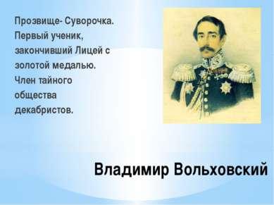 Владимир Вольховский Прозвище- Суворочка. Первый ученик, закончивший Лицей с ...